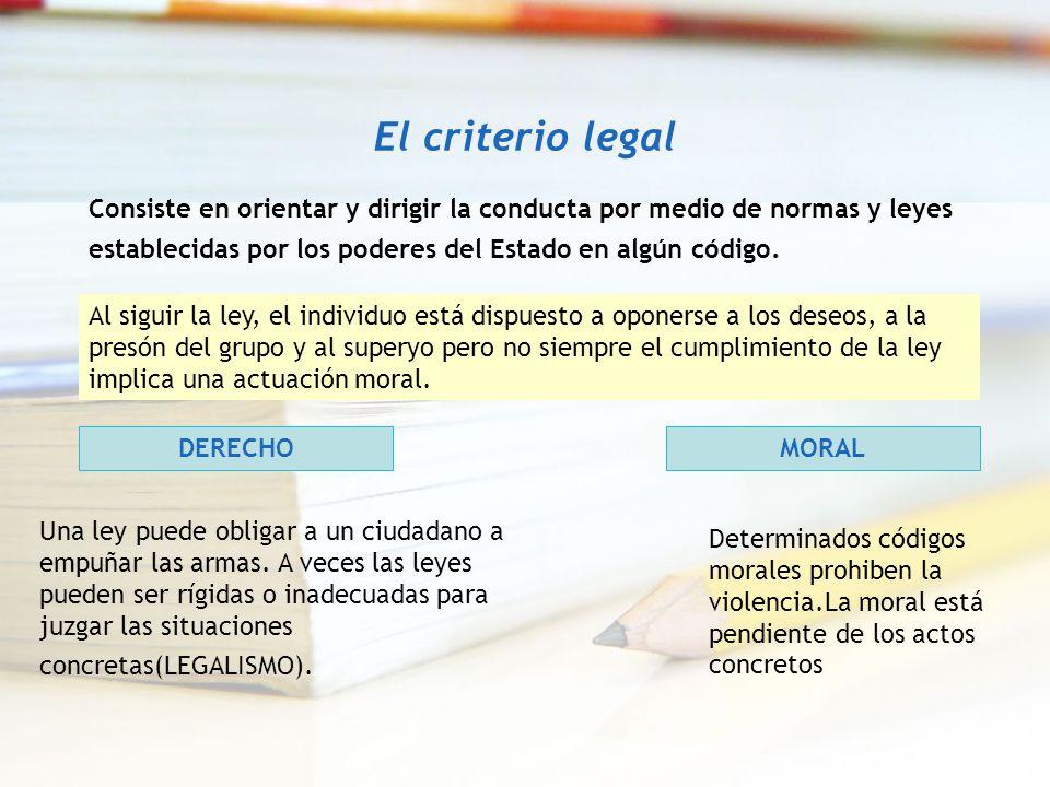El criterio legal Consiste en orientar y dirigir la conducta por medio de normas y leyes establecidas por los poderes del Estado en algún código. Al s