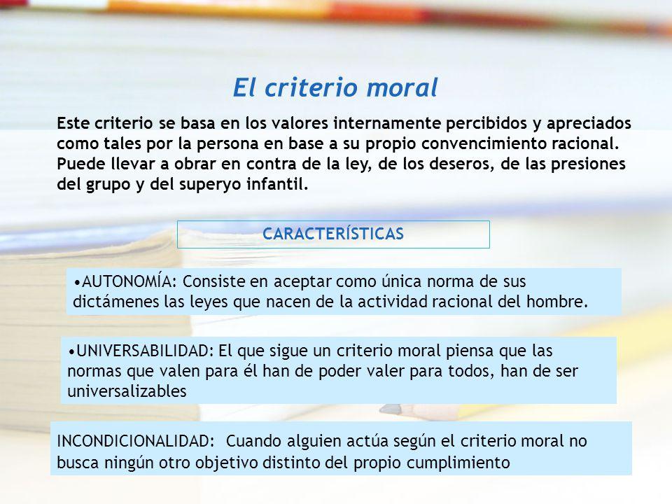 El criterio moral Este criterio se basa en los valores internamente percibidos y apreciados como tales por la persona en base a su propio convencimien