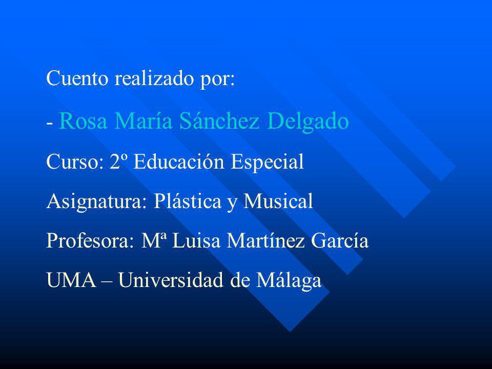 Cuento realizado por: - Rosa María Sánchez Delgado Curso: 2º Educación Especial Asignatura: Plástica y Musical Profesora: Mª Luisa Martínez García UMA – Universidad de Málaga