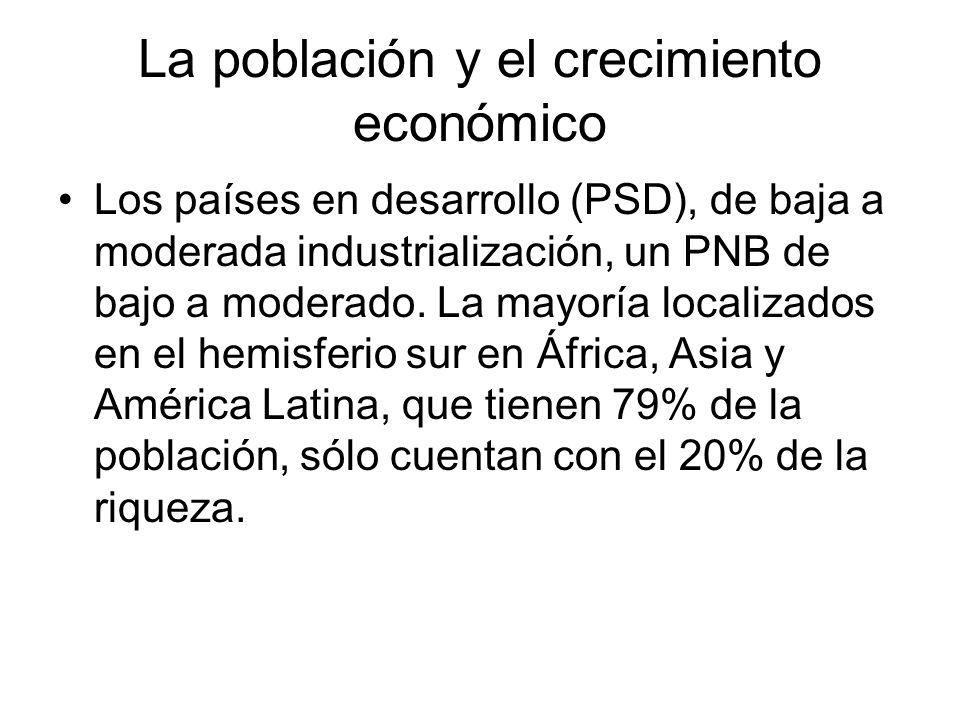 La población y el crecimiento económico Los países en desarrollo (PSD), de baja a moderada industrialización, un PNB de bajo a moderado. La mayoría lo