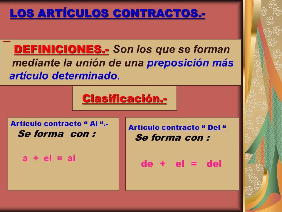 LOS ARTÍCULOS CONTRACTOS.- DEFINICIONES.- DEFINICIONES.- Son los que se forman mediante la unión de una preposición más artículo determinado. Clasific