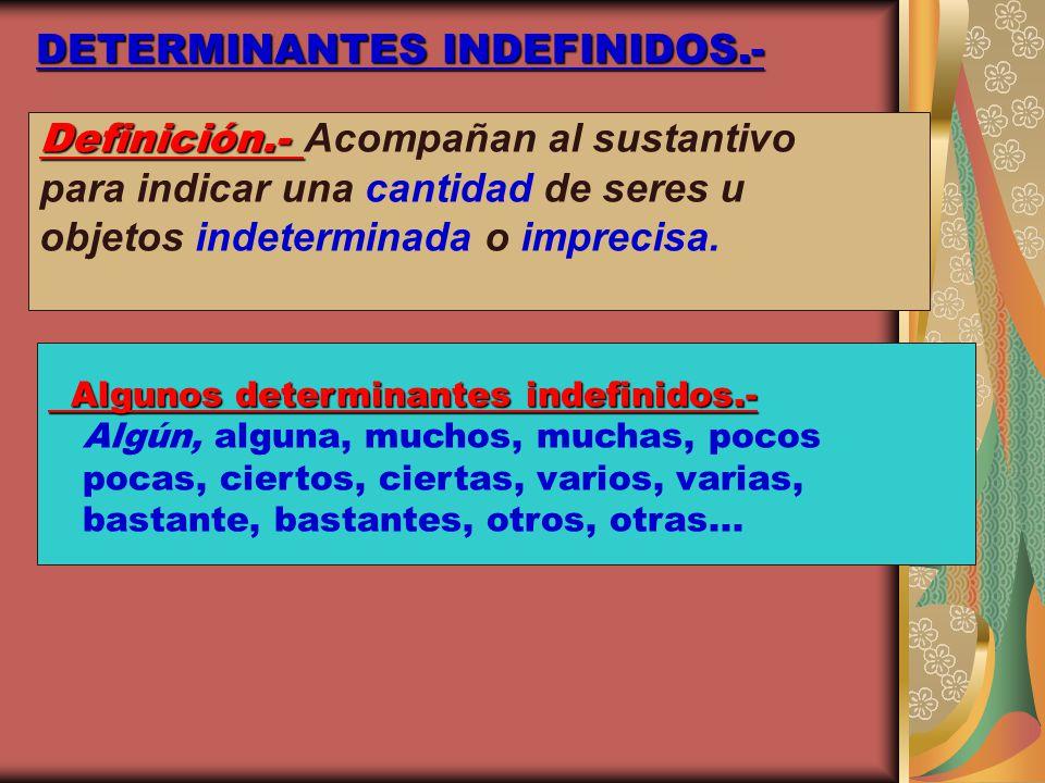 DETERMINANTES INDEFINIDOS.- Definición.- Definición.- Acompañan al sustantivo para indicar una cantidad de seres u objetos indeterminada o imprecisa.