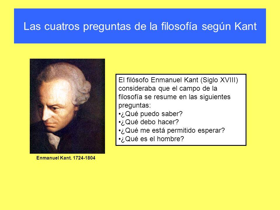 Las cuatros preguntas de la filosofía según Kant El filósofo Enmanuel Kant (Siglo XVIII) consideraba que el campo de la filosofía se resume en las sig