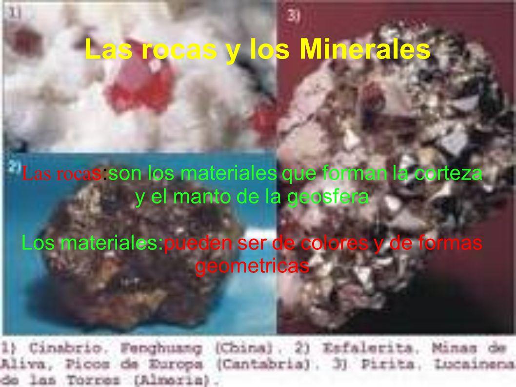 Las rocas y los Minerales Las roca s:son los materiales que forman la corteza y el manto de la geosfera Los materiales:pueden ser de colores y de formas geometricas