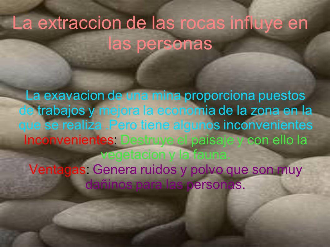 La extraccion de las rocas influye en las personas La exavacion de una mina proporciona puestos de trabajos y mejora la economia de la zona en la que