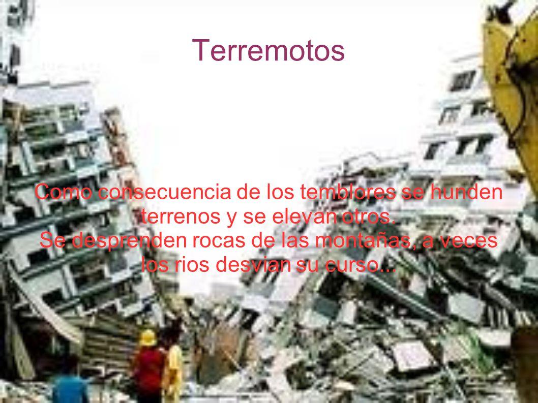 Terremotos Como consecuencia de los temblores se hunden terrenos y se elevan otros. Se desprenden rocas de las montañas, a veces los rios desvian su c