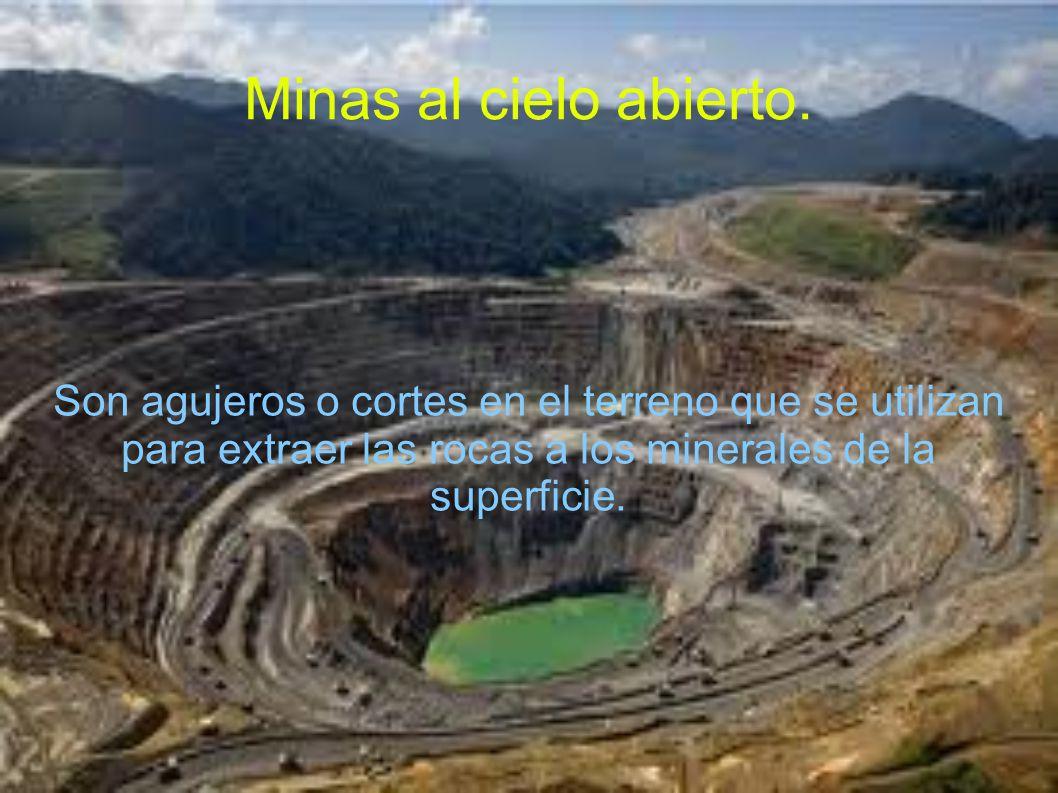 Minas al cielo abierto. Son agujeros o cortes en el terreno que se utilizan para extraer las rocas a los minerales de la superficie.