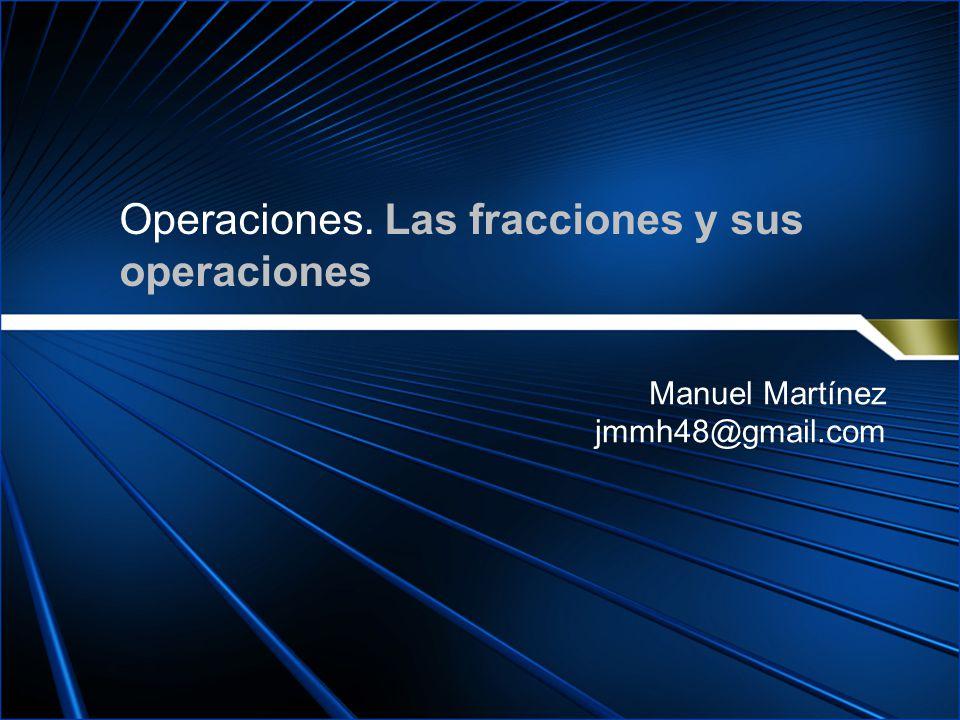 Operaciones. Las fracciones y sus operaciones Manuel Martínez jmmh48@gmail.com