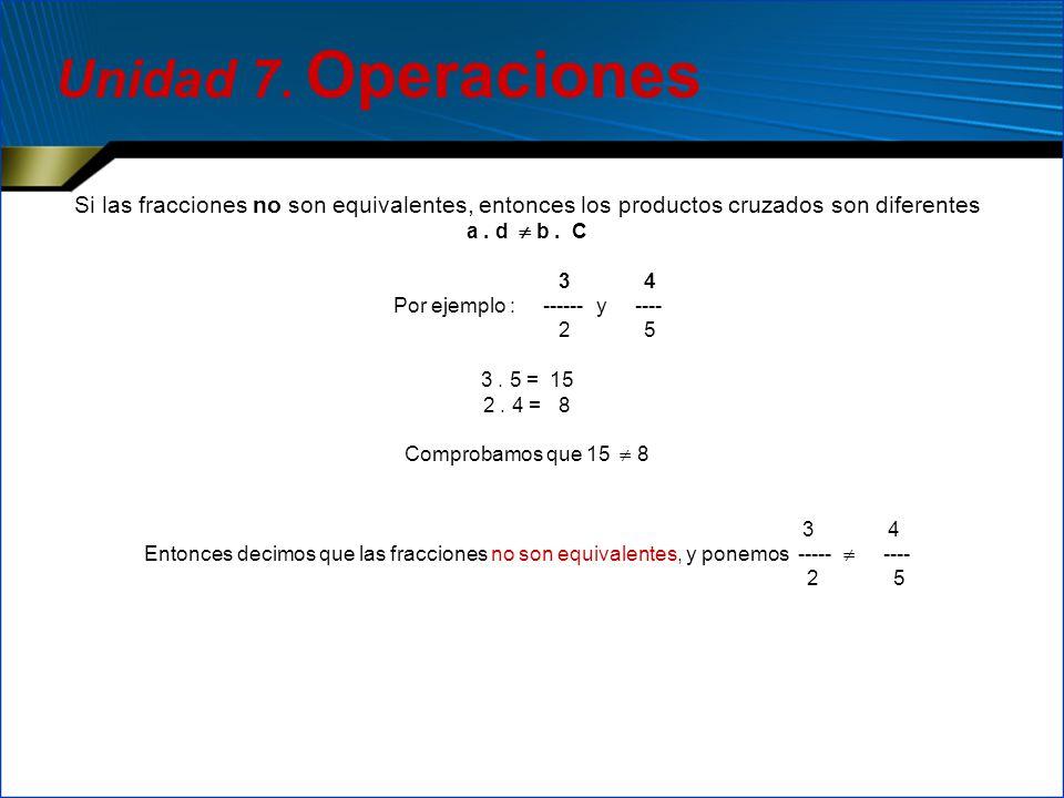 Si las fracciones no son equivalentes, entonces los productos cruzados son diferentes a. d b. C 3 4 Por ejemplo : ------ y ---- 2 5 3. 5 = 15 2. 4 = 8
