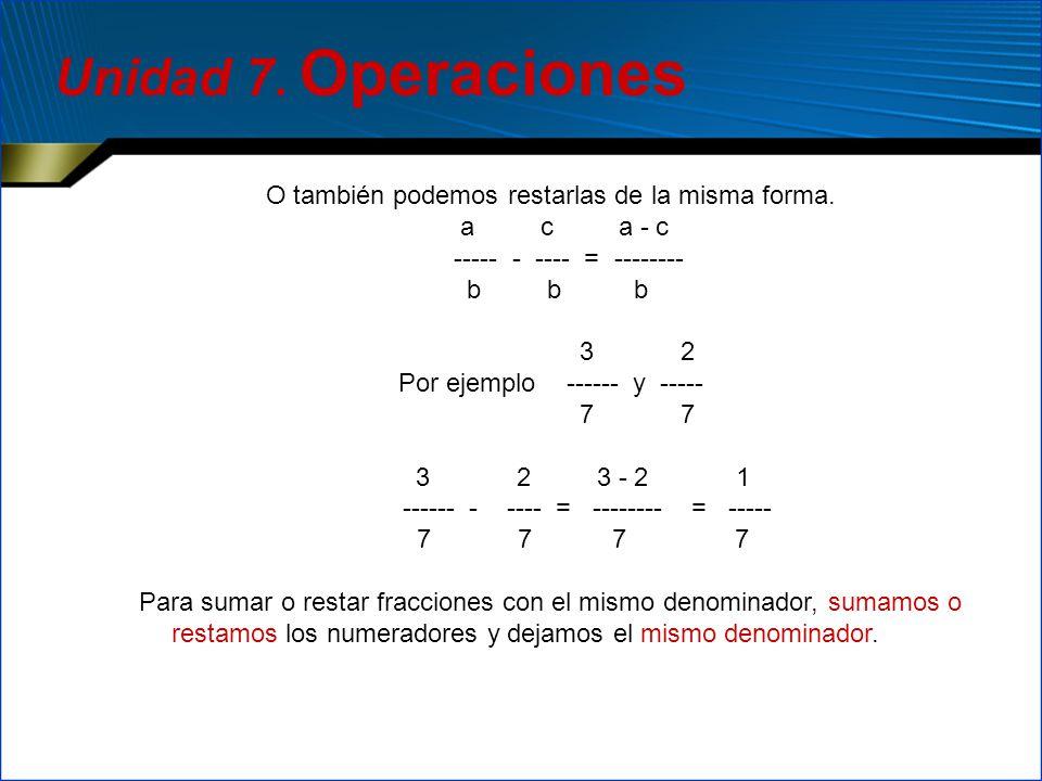 O también podemos restarlas de la misma forma. a c a - c ----- - ---- = -------- b b b 3 2 Por ejemplo ------ y ----- 7 7 3 2 3 - 2 1 ------ - ---- =