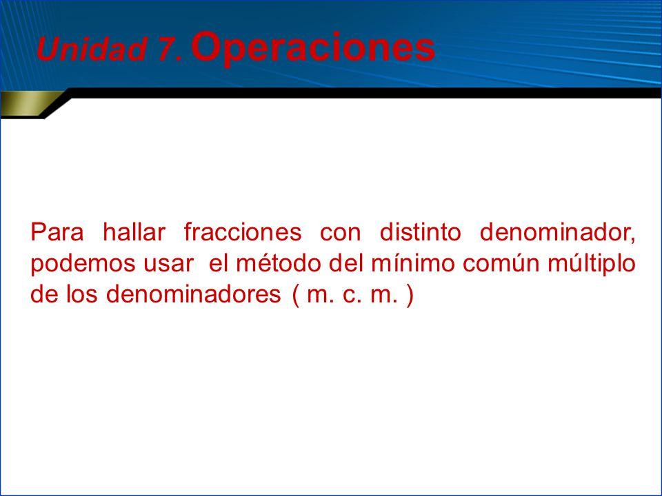 Para hallar fracciones con distinto denominador, podemos usar el método del mínimo común múltiplo de los denominadores ( m. c. m. ) Unidad 7. Operacio