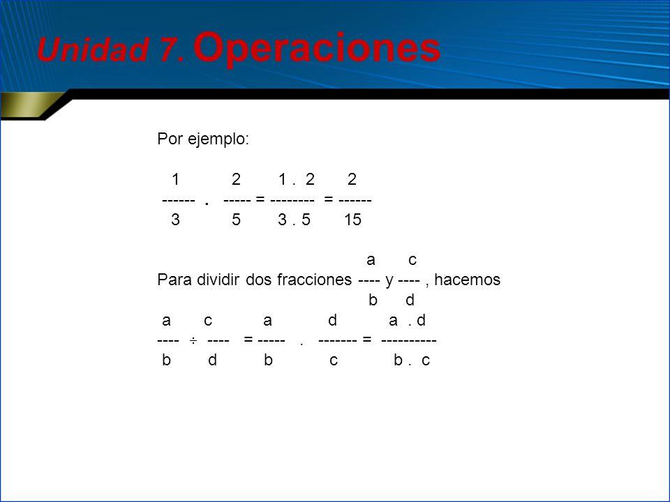 Por ejemplo: 1 2 1. 2 2 ------. ----- = -------- = ------ 3 5 3. 5 15 a c Para dividir dos fracciones ---- y ----, hacemos b d a c a d a. d ---- ----