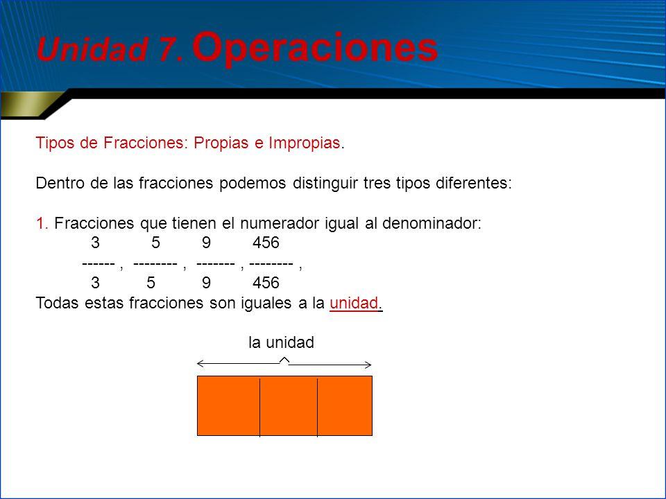 Tipos de Fracciones: Propias e Impropias. Dentro de las fracciones podemos distinguir tres tipos diferentes: 1. Fracciones que tienen el numerador igu