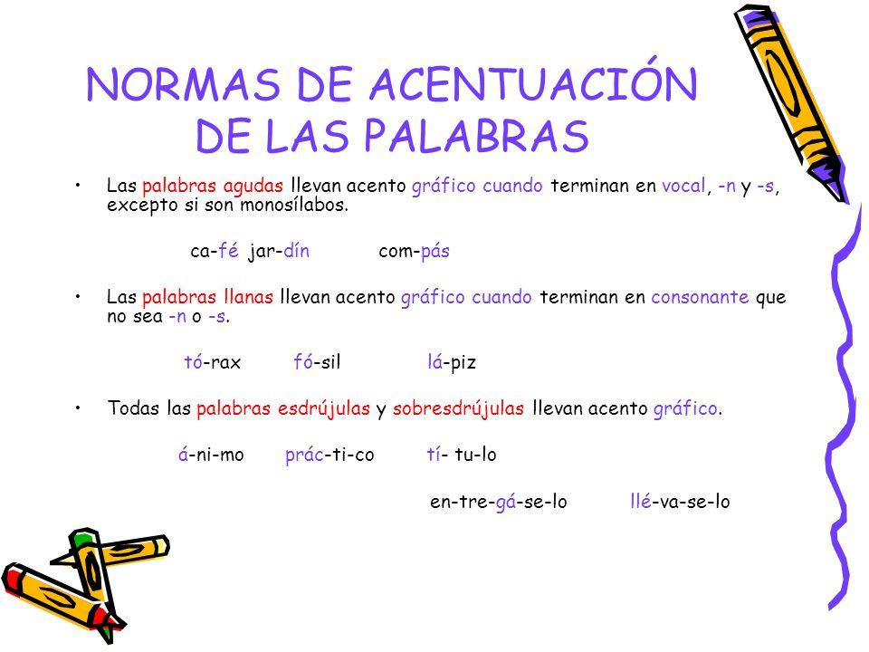 NORMAS DE ACENTUACIÓN DE LAS PALABRAS Las palabras agudas llevan acento gráfico cuando terminan en vocal, -n y -s, excepto si son monosílabos.