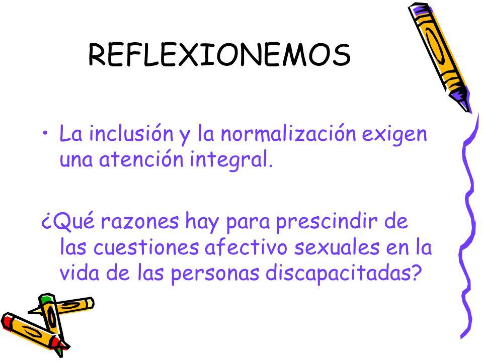 REFLEXIONEMOS La inclusión y la normalización exigen una atención integral. ¿Qué razones hay para prescindir de las cuestiones afectivo sexuales en la