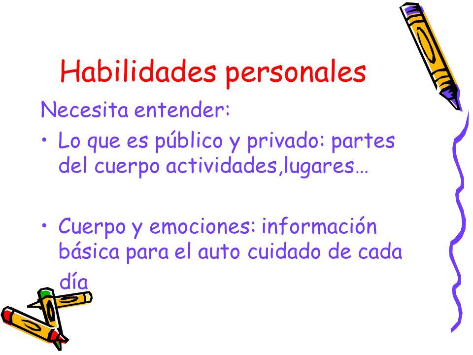 Habilidades personales Necesita entender: Lo que es público y privado: partes del cuerpo actividades,lugares… Cuerpo y emociones: información básica p