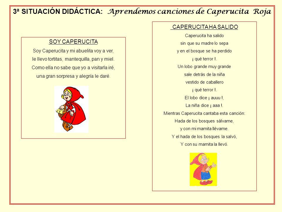 3ª SITUACIÓN DIDÁCTICA: Aprendemos canciones de Caperucita Roja SOY CAPERUCITA Soy Caperucita y mi abuelita voy a ver, le llevo tortitas, mantequilla, pan y miel.