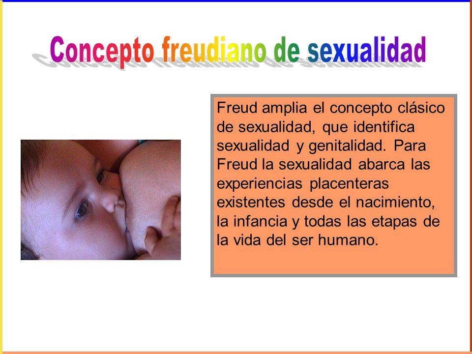 Freud amplia el concepto clásico de sexualidad, que identifica sexualidad y genitalidad. Para Freud la sexualidad abarca las experiencias placenteras