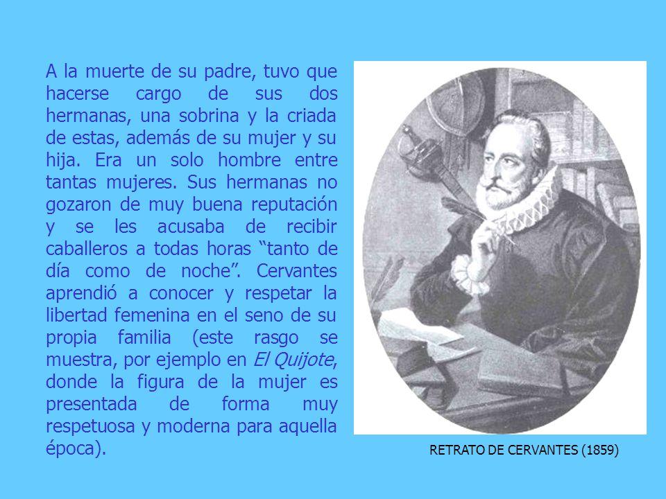 RETRATO DE CERVANTES (1859) A la muerte de su padre, tuvo que hacerse cargo de sus dos hermanas, una sobrina y la criada de estas, además de su mujer y su hija.