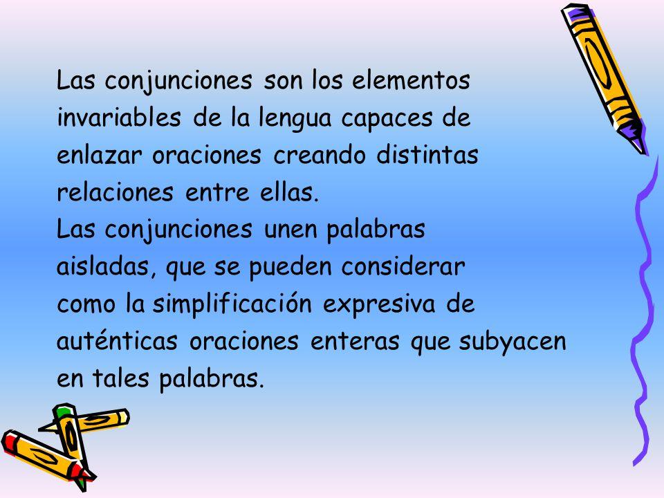 Las conjunciones son los elementos invariables de la lengua capaces de enlazar oraciones creando distintas relaciones entre ellas. Las conjunciones un