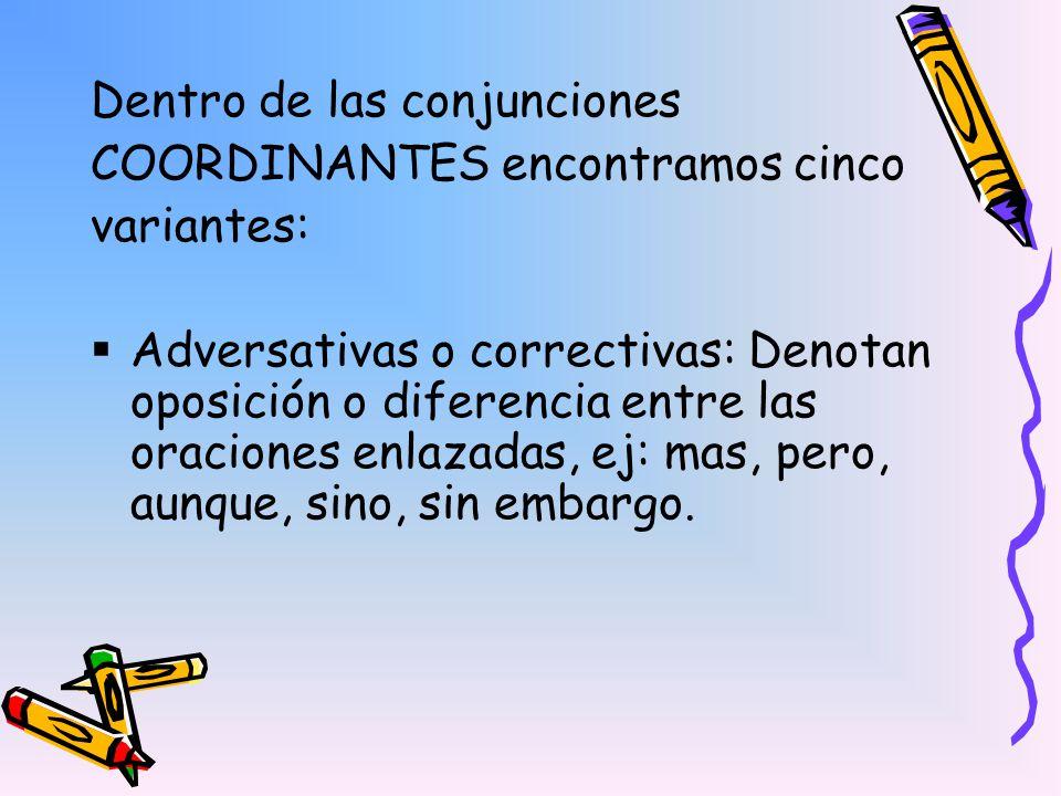 Dentro de las conjunciones COORDINANTES encontramos cinco variantes: Adversativas o correctivas: Denotan oposición o diferencia entre las oraciones en