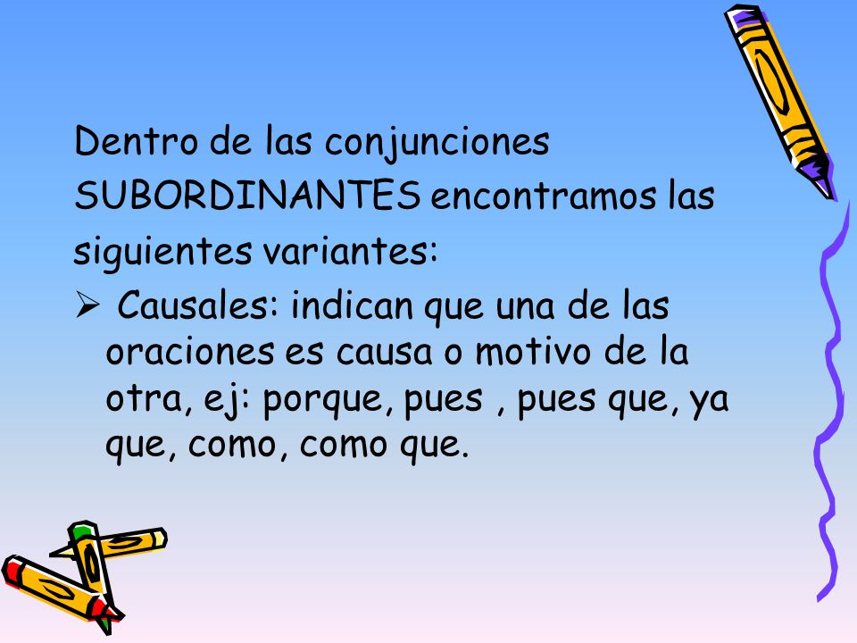 Dentro de las conjunciones SUBORDINANTES encontramos las siguientes variantes: Causales: indican que una de las oraciones es causa o motivo de la otra