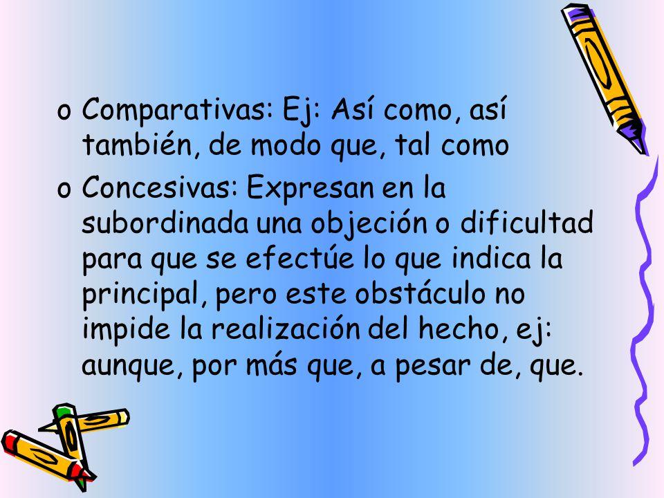 oComparativas: Ej: Así como, así también, de modo que, tal como oConcesivas: Expresan en la subordinada una objeción o dificultad para que se efectúe