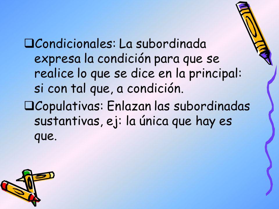 Condicionales: La subordinada expresa la condición para que se realice lo que se dice en la principal: si con tal que, a condición. Copulativas: Enlaz