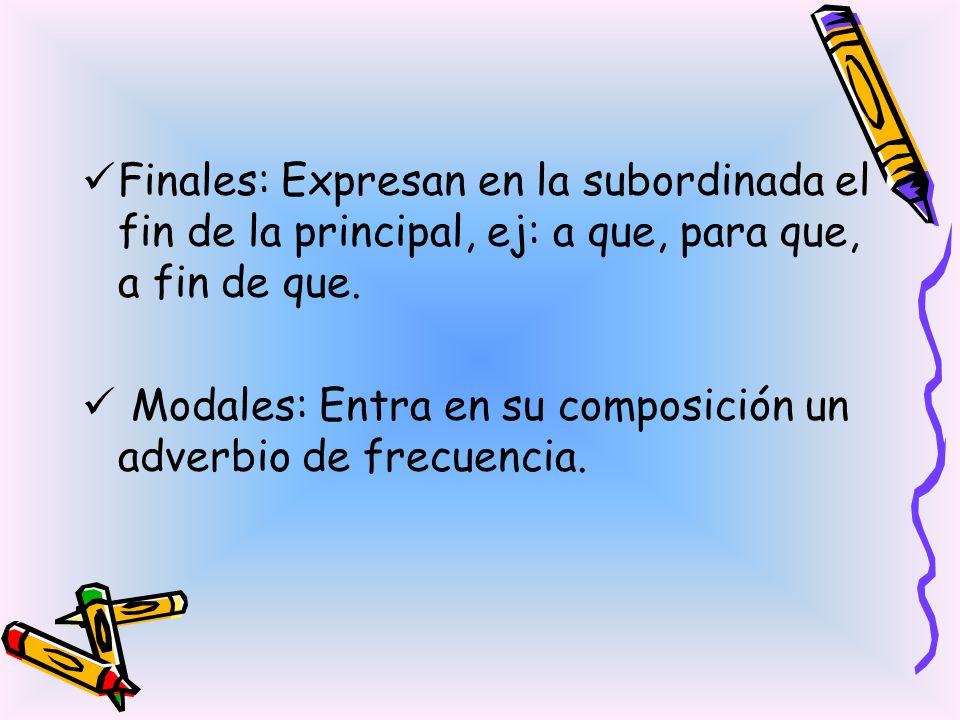 Finales: Expresan en la subordinada el fin de la principal, ej: a que, para que, a fin de que. Modales: Entra en su composición un adverbio de frecuen