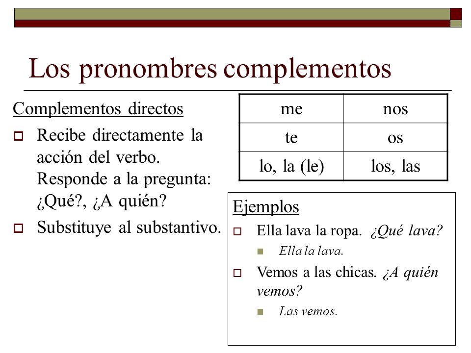 Los pronombres complementos Complementos directos Recibe directamente la acción del verbo. Responde a la pregunta: ¿Qué?, ¿A quién? Substituye al subs