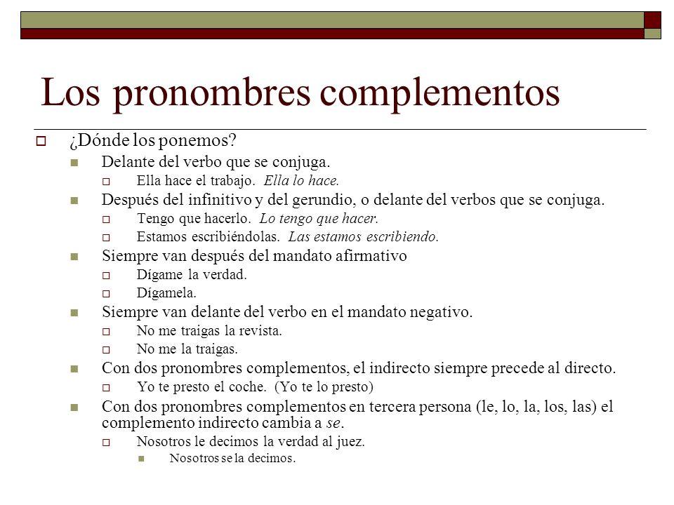 Los pronombres complementos ¿Dónde los ponemos? Delante del verbo que se conjuga. Ella hace el trabajo. Ella lo hace. Después del infinitivo y del ger