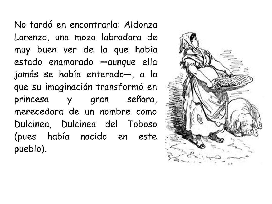 No tardó en encontrarla: Aldonza Lorenzo, una moza labradora de muy buen ver de la que había estado enamorado aunque ella jamás se había enterado, a la que su imaginación transformó en princesa y gran señora, merecedora de un nombre como Dulcinea, Dulcinea del Toboso (pues había nacido en este pueblo).