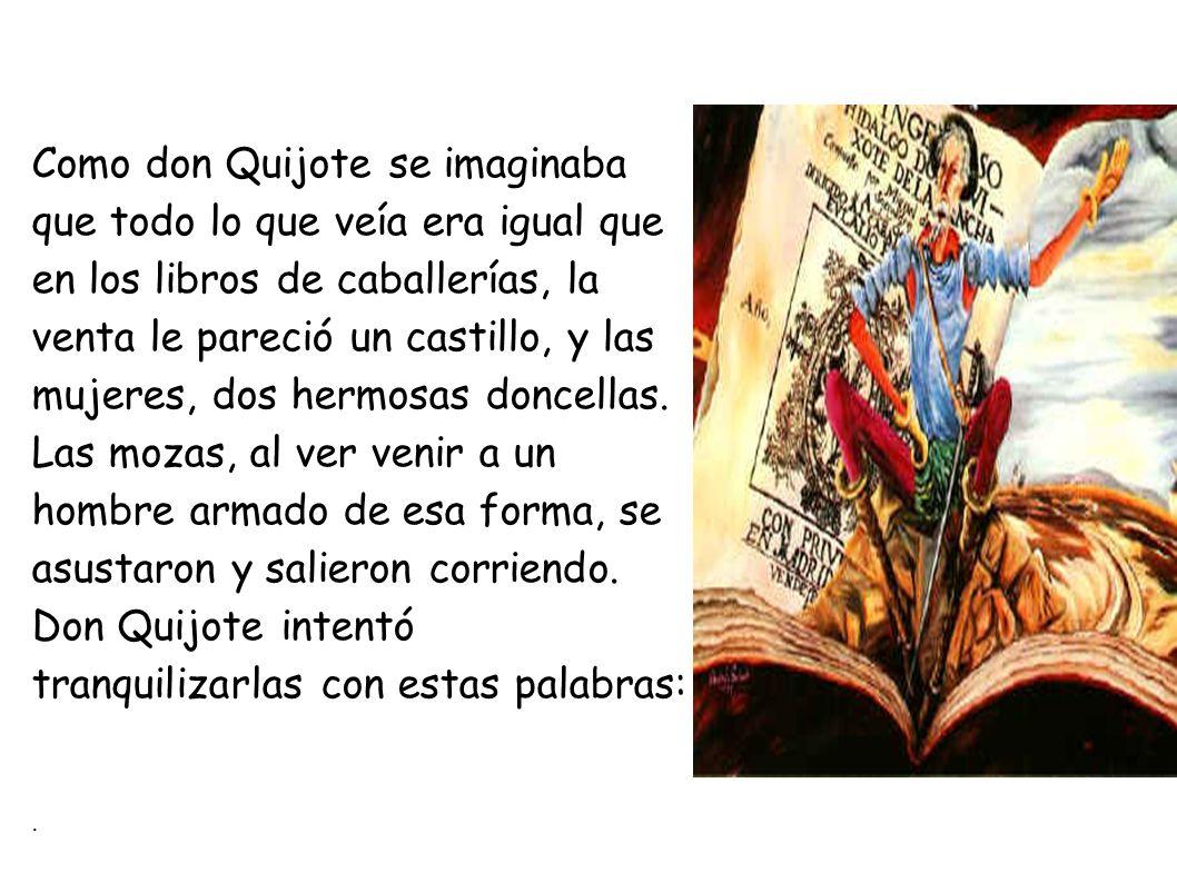 Como don Quijote se imaginaba que todo lo que veía era igual que en los libros de caballerías, la venta le pareció un castillo, y las mujeres, dos hermosas doncellas.