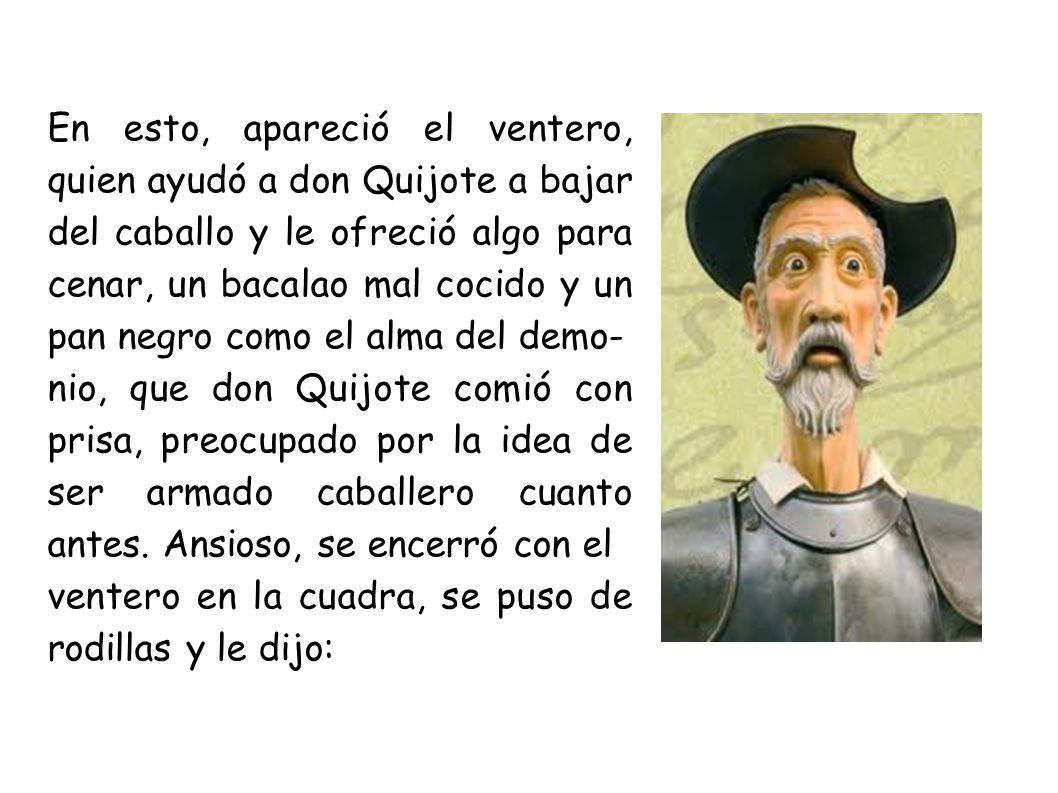 En esto, apareció el ventero, quien ayudó a don Quijote a bajar del caballo y le ofreció algo para cenar, un bacalao mal cocido y un pan negro como el alma del demo- nio, que don Quijote comió con prisa, preocupado por la idea de ser armado caballero cuanto antes.