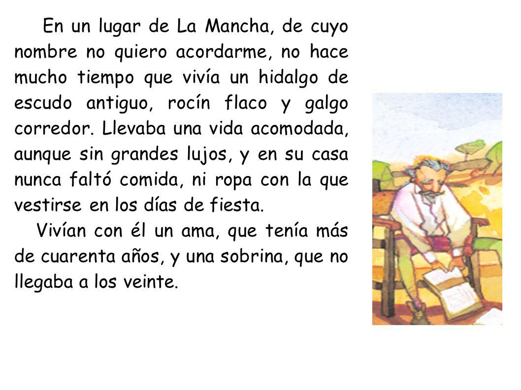 En un lugar de La Mancha, de cuyo nombre no quiero acordarme, no hace mucho tiempo que vivía un hidalgo de escudo antiguo, rocín flaco y galgo corredor.