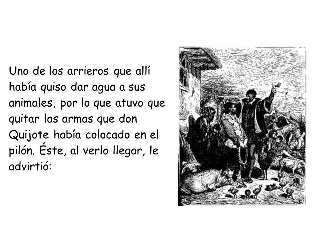 Uno de los arrieros que allí había quiso dar agua a sus animales, por lo que atuvo que quitar las armas que don Quijote había colocado en el pilón.