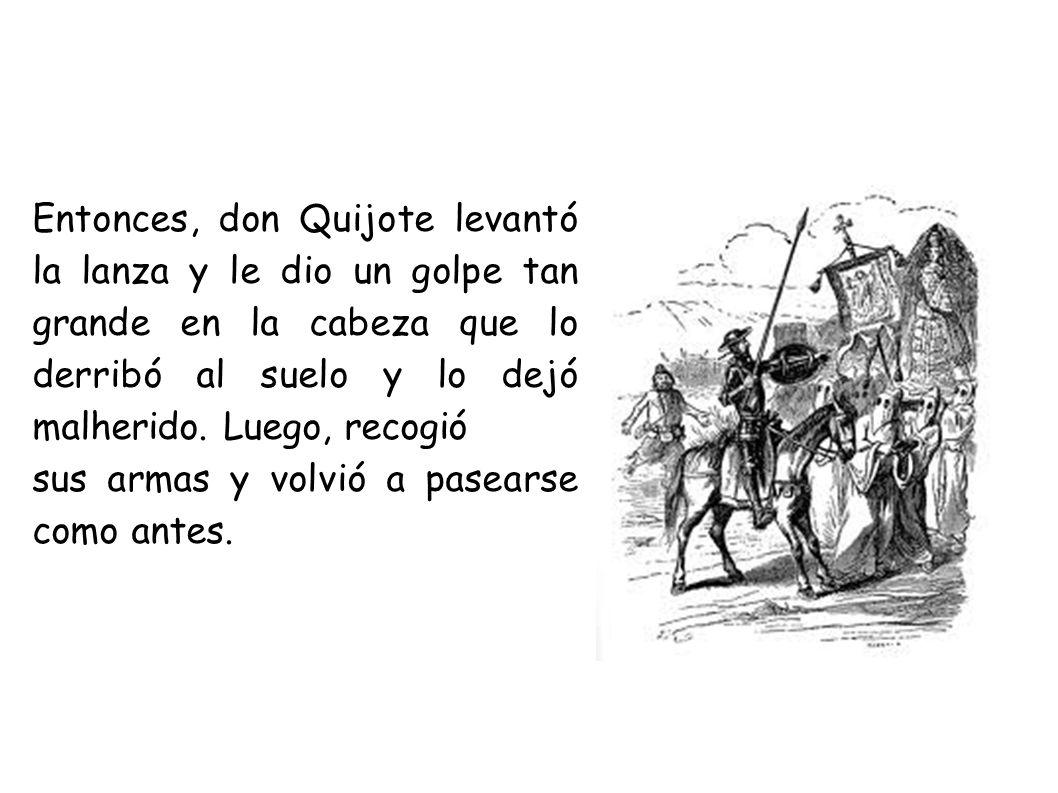 Entonces, don Quijote levantó la lanza y le dio un golpe tan grande en la cabeza que lo derribó al suelo y lo dejó malherido. Luego, recogió sus armas