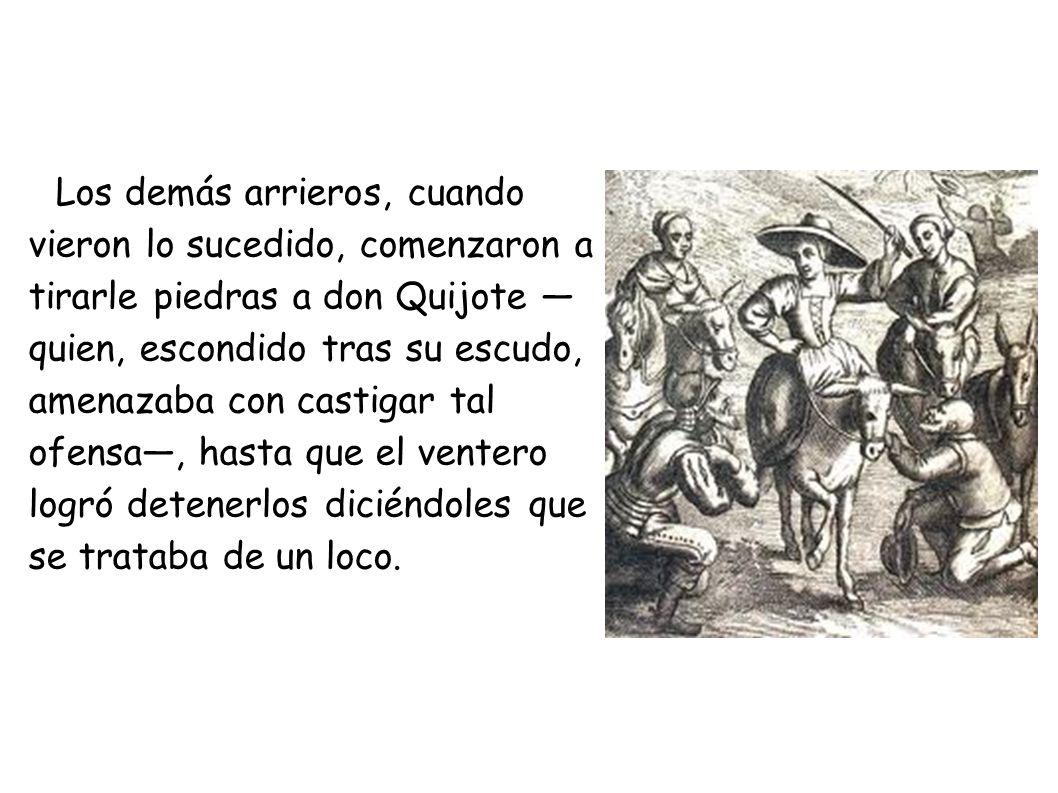 Los demás arrieros, cuando vieron lo sucedido, comenzaron a tirarle piedras a don Quijote quien, escondido tras su escudo, amenazaba con castigar tal ofensa, hasta que el ventero logró detenerlos diciéndoles que se trataba de un loco.