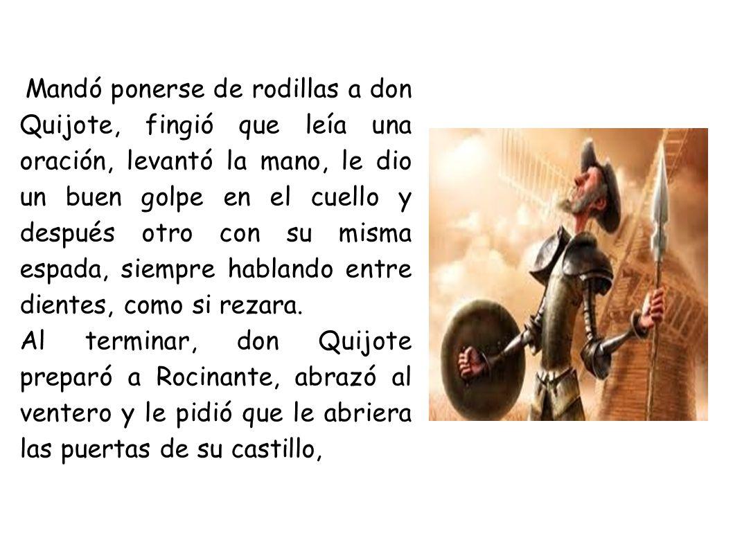 Mandó ponerse de rodillas a don Quijote, fingió que leía una oración, levantó la mano, le dio un buen golpe en el cuello y después otro con su misma espada, siempre hablando entre dientes, como si rezara.