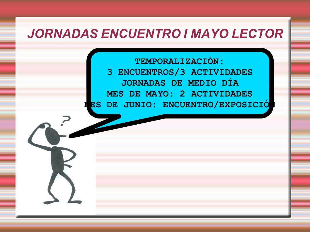 JORNADAS ENCUENTRO I MAYO LECTOR TEMPORALIZACIÓN: 3 ENCUENTROS/3 ACTIVIDADES JORNADAS DE MEDIO DÍA MES DE MAYO: 2 ACTIVIDADES MES DE JUNIO: ENCUENTRO/