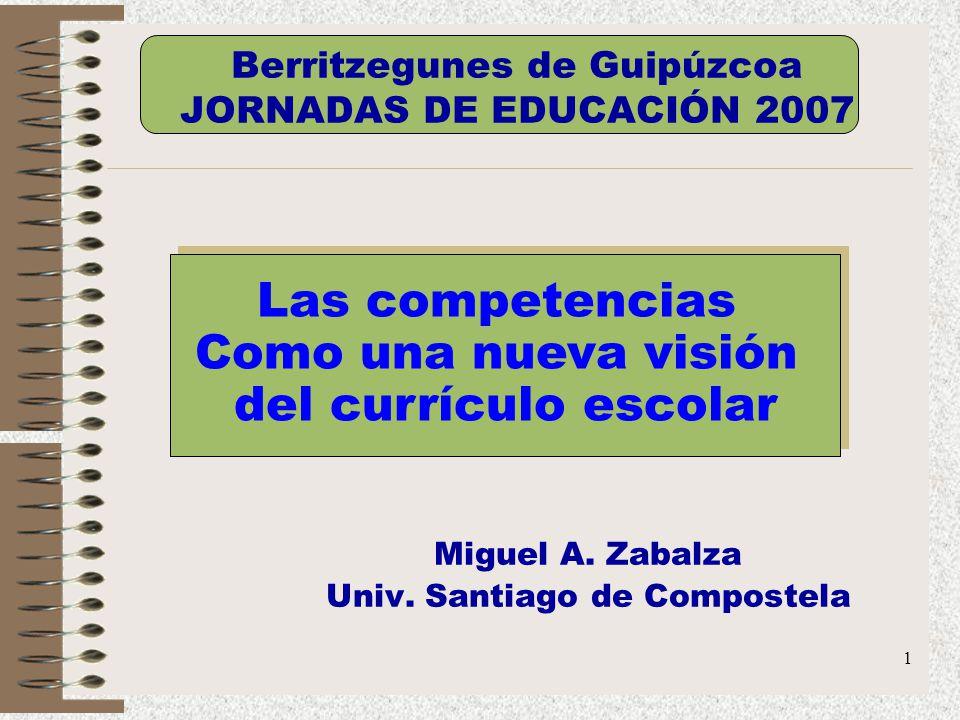 1 Miguel A. Zabalza Univ. Santiago de Compostela Las competencias Como una nueva visión del currículo escolar Las competencias Como una nueva visión d