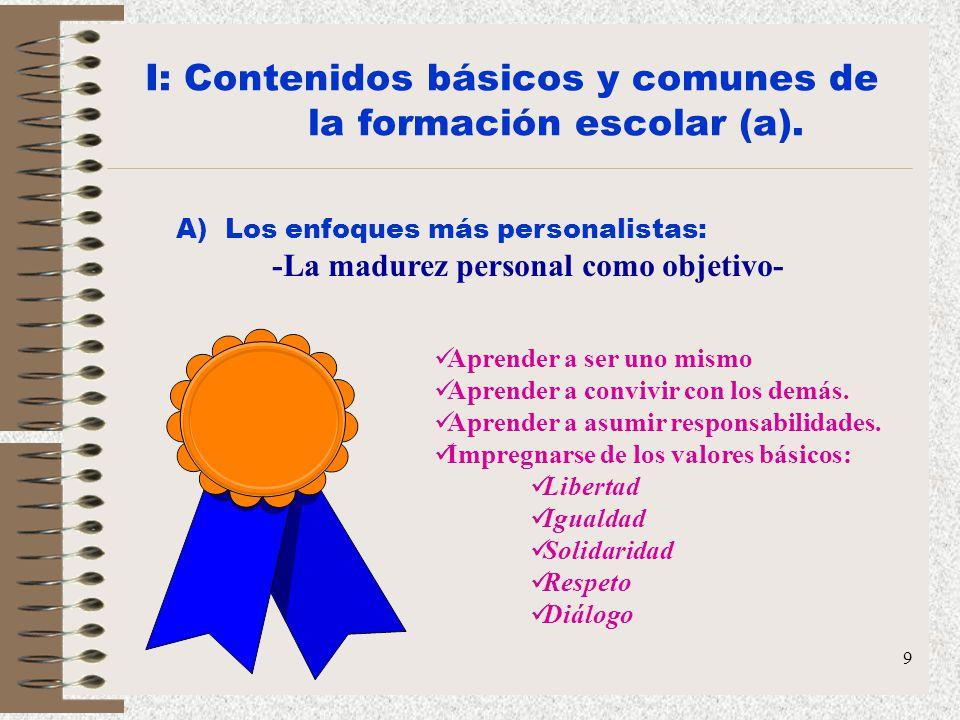 9 I: Contenidos básicos y comunes de la formación escolar (a). A) Los enfoques más personalistas: -La madurez personal como objetivo- Aprender a ser u