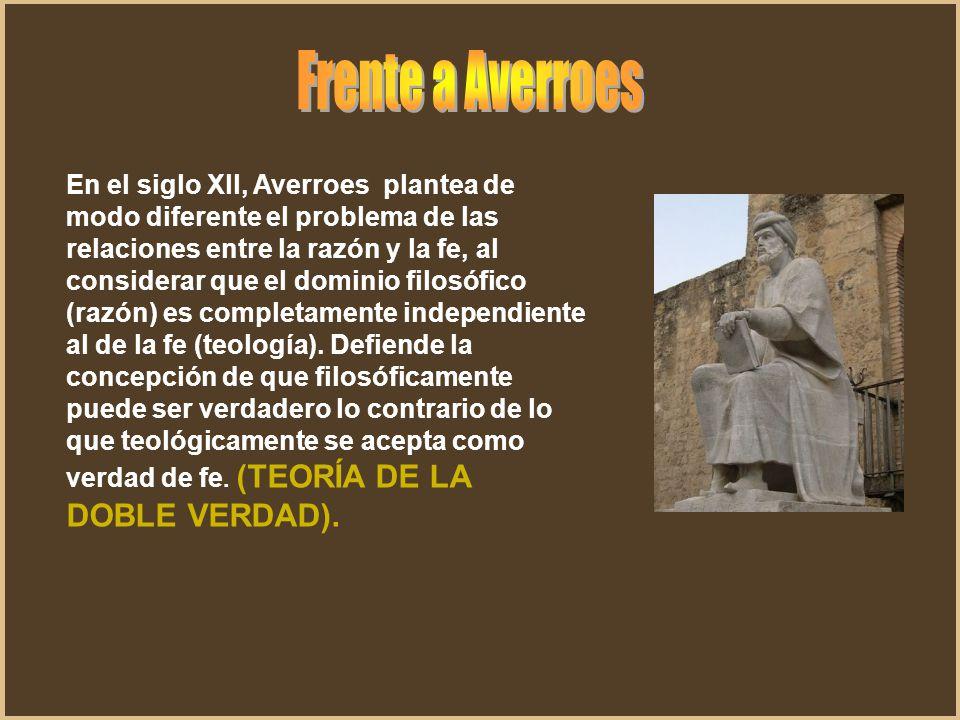 En el siglo Xll, Averroes plantea de modo diferente el problema de las relaciones entre la razón y la fe, al considerar que el dominio filosófico (raz