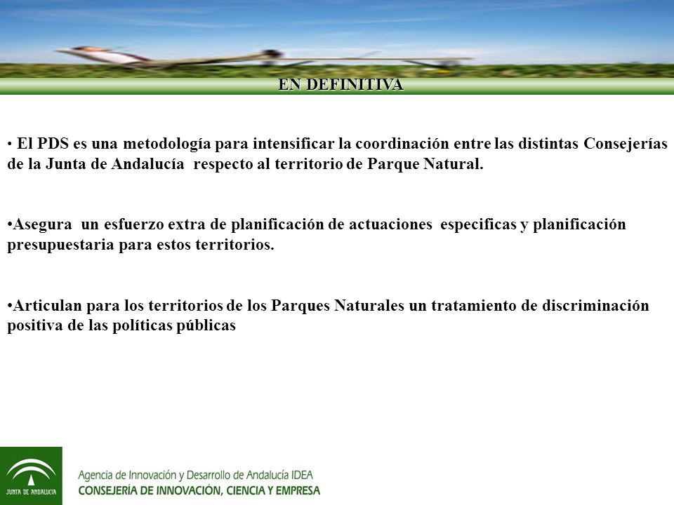 EN DEFINITIVA EN DEFINITIVA El PDS es una metodología para intensificar la coordinación entre las distintas Consejerías de la Junta de Andalucía respecto al territorio de Parque Natural.