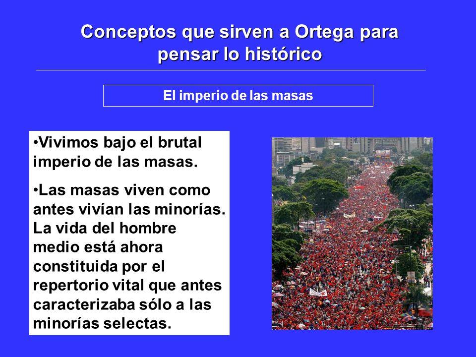 Conceptos que sirven a Ortega para pensar lo histórico El imperio de las masas Vivimos bajo el brutal imperio de las masas. Las masas viven como antes