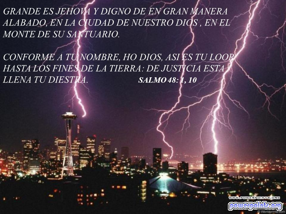GRANDE ES JEHOVA Y DIGNO DE EN GRAN MANERA ALABADO, EN LA CIUDAD DE NUESTRO DIOS, EN EL MONTE DE SU SANTUARIO. CONFORME A TU NOMBRE, HO DIOS, ASI ES T