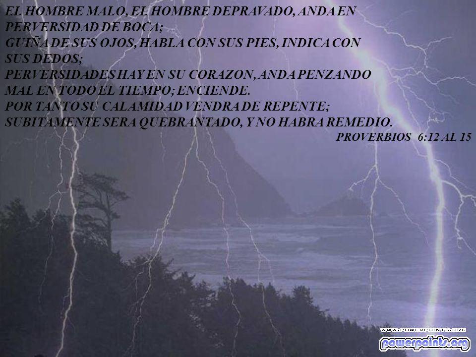 EL HOMBRE MALO, EL HOMBRE DEPRAVADO, ANDA EN PERVERSIDAD DE BOCA; GUIÑA DE SUS OJOS, HABLA CON SUS PIES, INDICA CON SUS DEDOS; PERVERSIDADES HAY EN SU CORAZON, ANDA PENZANDO MAL EN TODO EL TIEMPO; ENCIENDE.