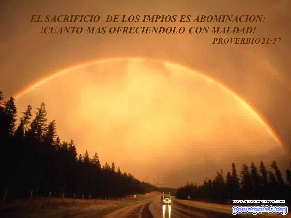 EL SACRIFICIO DE LOS IMPIOS ES ABOMINACION: !CUANTO MAS OFRECIENDOLO CON MALDAD! PROVERBIO 21:27