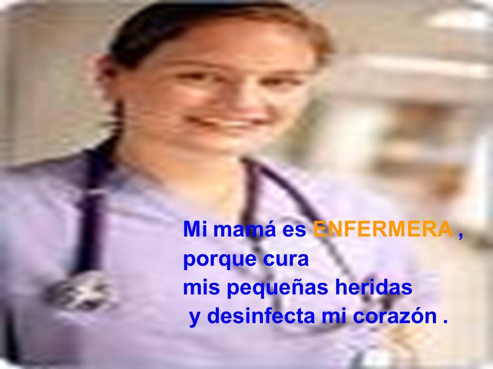 Mi mamá es ENFERMERA, porque cura mis pequeñas heridas y desinfecta mi corazón.