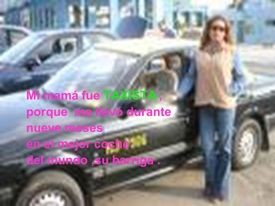 Mi mamá fue TAXISTA, porque me llevó durante nueve meses en el mejor coche del mundo,su barriga.